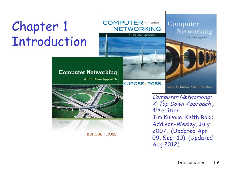 Introduction1-6 Chapter 1 Introduction Computer Networking: A Top Down Approach, 4 th edition.