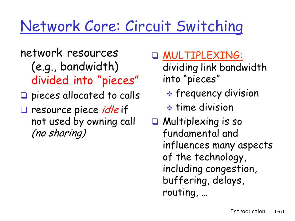 Introduction1-61 Network Core: Circuit Switching network resources (e.g., bandwidth) divided into pieces  pieces allocated to calls  resource piece idle if not used by owning call (no sharing)  MULTIPLEXING: dividing link bandwidth into pieces  frequency division  time division  Multiplexing is so fundamental and influences many aspects of the technology, including congestion, buffering, delays, routing, …
