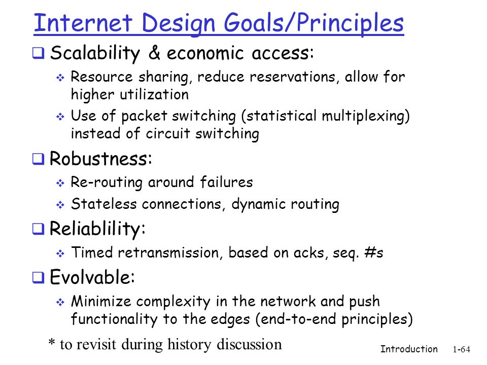 Internet Design Goals/Principles  Scalability & economic access:  Resource sharing, reduce reservations, allow for higher utilization  Use of packet switching (statistical multiplexing) instead of circuit switching  Robustness:  Re-routing around failures  Stateless connections, dynamic routing  Reliablility:  Timed retransmission, based on acks, seq.