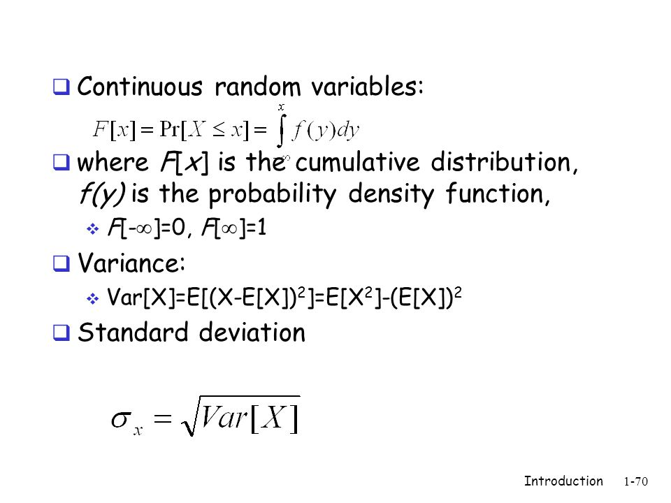 Introduction1-70  Continuous random variables:  where F[x] is the cumulative distribution, f(y) is the probability density function,  F[-  ]=0, F[  ]=1  Variance:  Var[X]=E[(X-E[X]) 2 ]=E[X 2 ]-(E[X]) 2  Standard deviation
