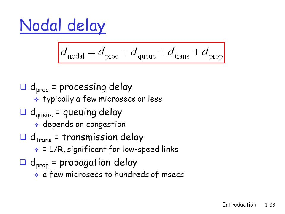 Introduction1-83 Nodal delay  d proc = processing delay  typically a few microsecs or less  d queue = queuing delay  depends on congestion  d trans = transmission delay  = L/R, significant for low-speed links  d prop = propagation delay  a few microsecs to hundreds of msecs