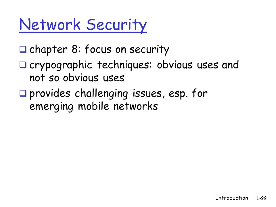 Introduction1-99 Network Security  chapter 8: focus on security  crypographic techniques: obvious uses and not so obvious uses  provides challenging issues, esp.