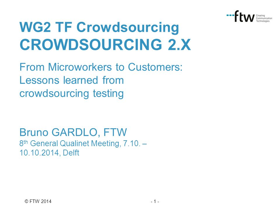 - 1 -© FTW 2014 WG2 TF Crowdsourcing CROWDSOURCING 2.X From Microworkers to Customers: Lessons learned from crowdsourcing testing Bruno GARDLO, FTW 8 th General Qualinet Meeting, 7.10.