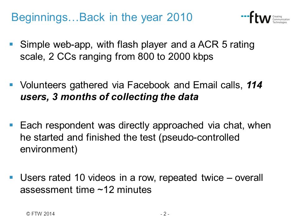 - 2 -© FTW 2014  Simple web-app, with flash player and a ACR 5 rating scale, 2 CCs ranging from 800 to 2000 kbps  Volunteers gathered via Facebook and Email calls, 114 users, 3 months of collecting the data  Each respondent was directly approached via chat, when he started and finished the test (pseudo-controlled environment)  Users rated 10 videos in a row, repeated twice – overall assessment time ~12 minutes Beginnings…Back in the year 2010