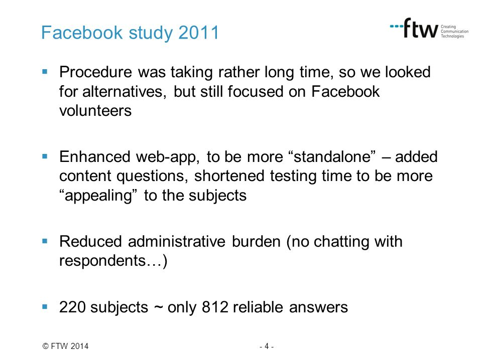 - 4 -© FTW 2014 Facebook study 2011  Procedure was taking rather long time, so we looked for alternatives, but still focused on Facebook volunteers  Enhanced web-app, to be more standalone – added content questions, shortened testing time to be more appealing to the subjects  Reduced administrative burden (no chatting with respondents…)  220 subjects ~ only 812 reliable answers