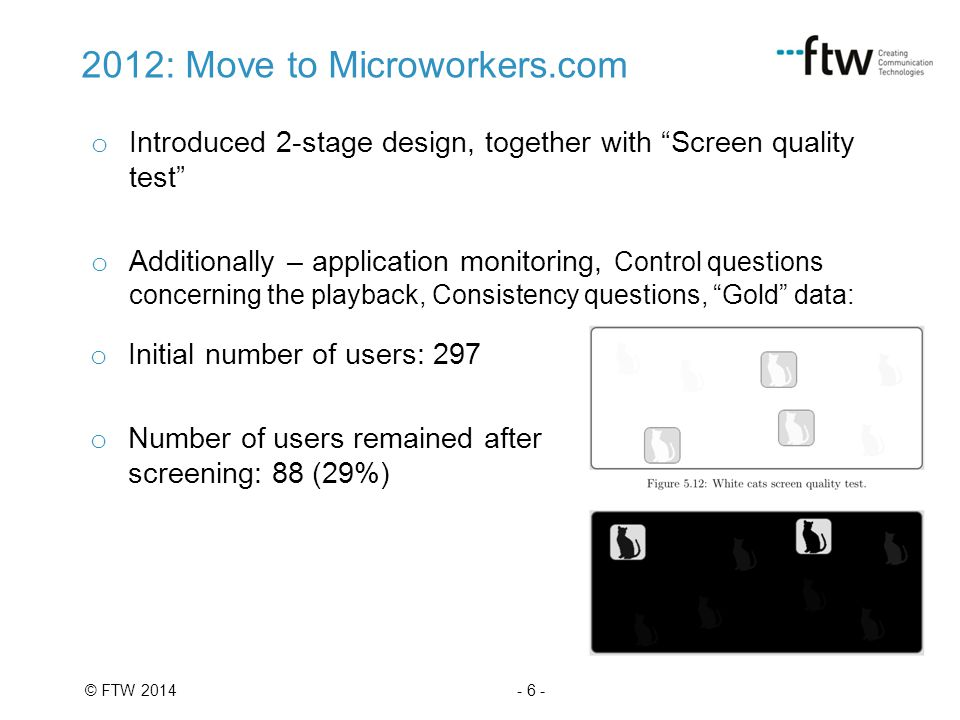 - 6 -© FTW 2014 2012: Move to Microworkers.com o Introduced 2-stage design, together with Screen quality test o Additionally – application monitoring, Control questions concerning the playback, Consistency questions, Gold data: o Initial number of users: 297 o Number of users remained after screening: 88 (29%)