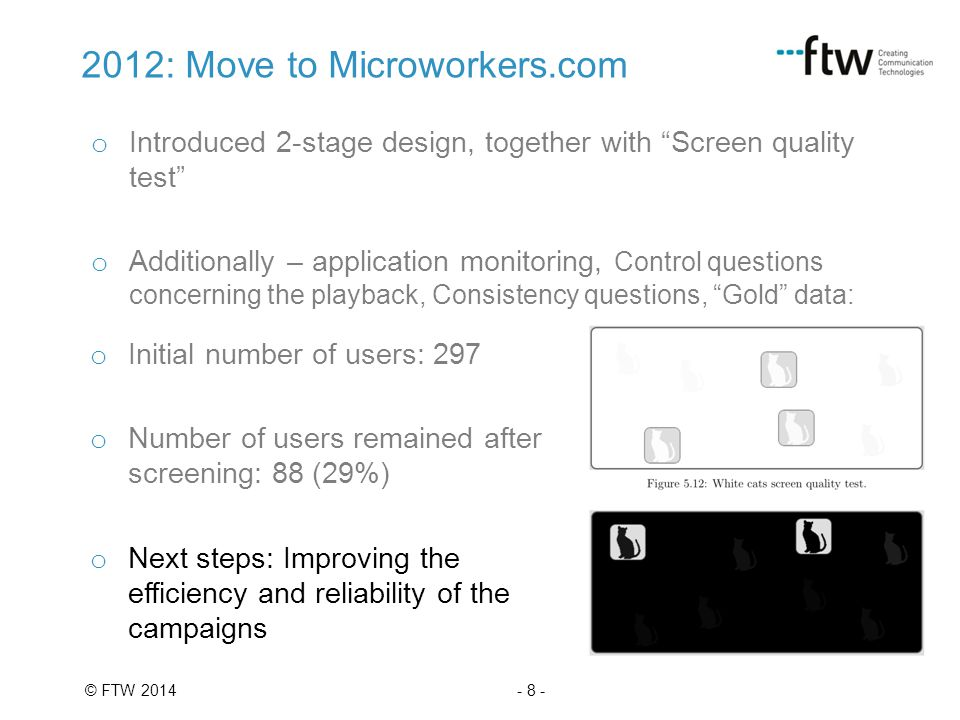 - 8 -© FTW 2014 2012: Move to Microworkers.com o Introduced 2-stage design, together with Screen quality test o Additionally – application monitoring, Control questions concerning the playback, Consistency questions, Gold data: o Initial number of users: 297 o Number of users remained after screening: 88 (29%) o Next steps: Improving the efficiency and reliability of the campaigns