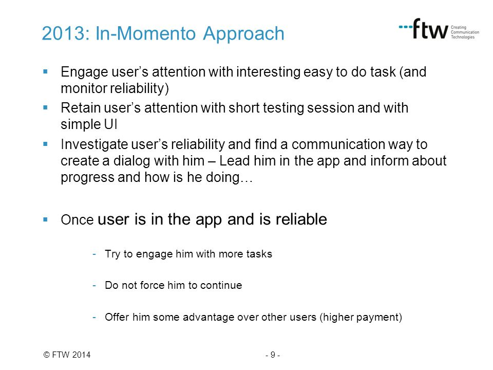 - 9 -© FTW 2014 2013: In-Momento Approach  Engage user's attention with interesting easy to do task (and monitor reliability)  Retain user's attention with short testing session and with simple UI  Investigate user's reliability and find a communication way to create a dialog with him – Lead him in the app and inform about progress and how is he doing…  Once user is in the app and is reliable -Try to engage him with more tasks -Do not force him to continue -Offer him some advantage over other users (higher payment)