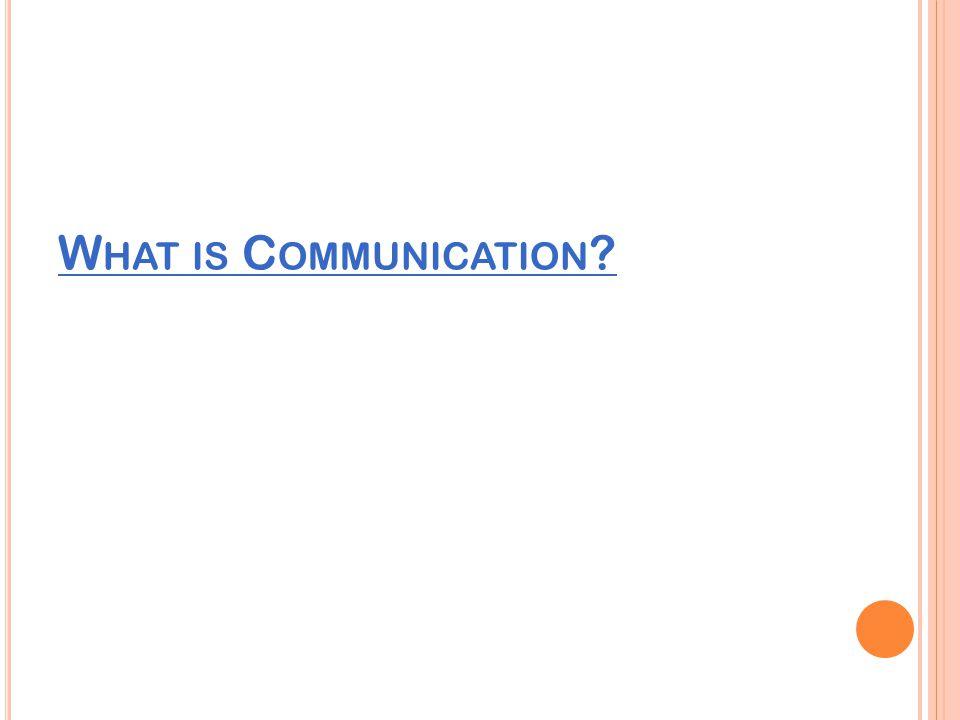 W HAT IS C OMMUNICATION ?