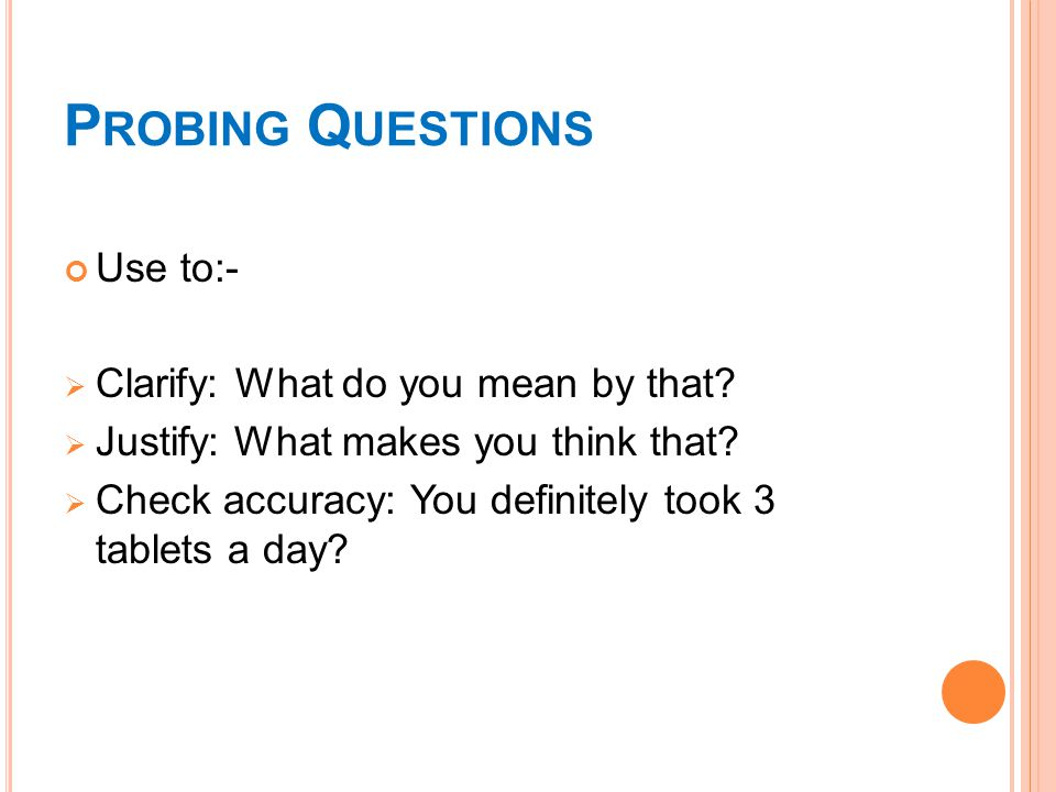 P ROBING Q UESTIONS Use to:-  Clarify: What do you mean by that.