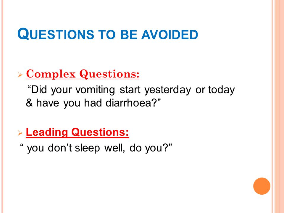 Q UESTIONS TO BE AVOIDED  Complex Questions: Did your vomiting start yesterday or today & have you had diarrhoea  Leading Questions: you don't sleep well, do you