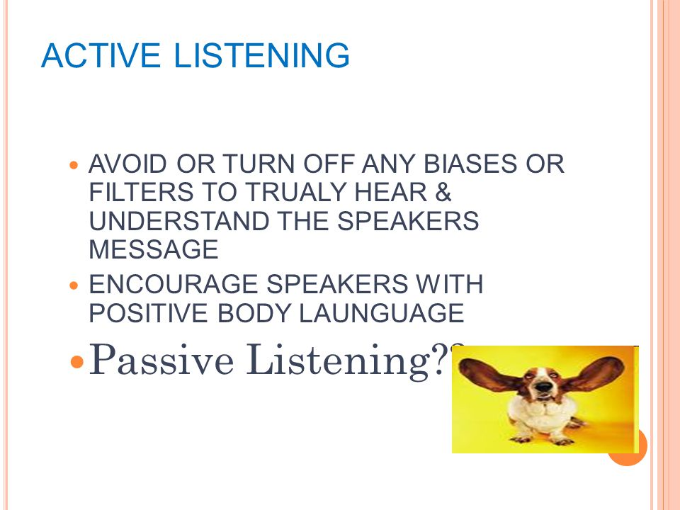 ACTIVE LISTENING AVOID OR TURN OFF ANY BIASES OR FILTERS TO TRUALY HEAR & UNDERSTAND THE SPEAKERS MESSAGE ENCOURAGE SPEAKERS WITH POSITIVE BODY LAUNGUAGE Passive Listening
