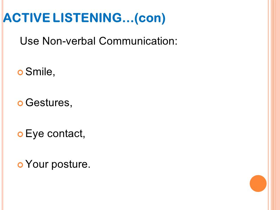 Use Non-verbal Communication: Smile, Gestures, Eye contact, Your posture. ACTIVE LISTENING…(con)