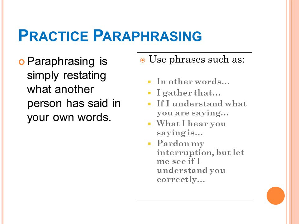 P RACTICE P ARAPHRASING Paraphrasing is simply restating what another person has said in your own words.