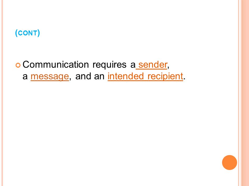 ( CONT ) Communication requires a sender, a message, and an intended recipient.message