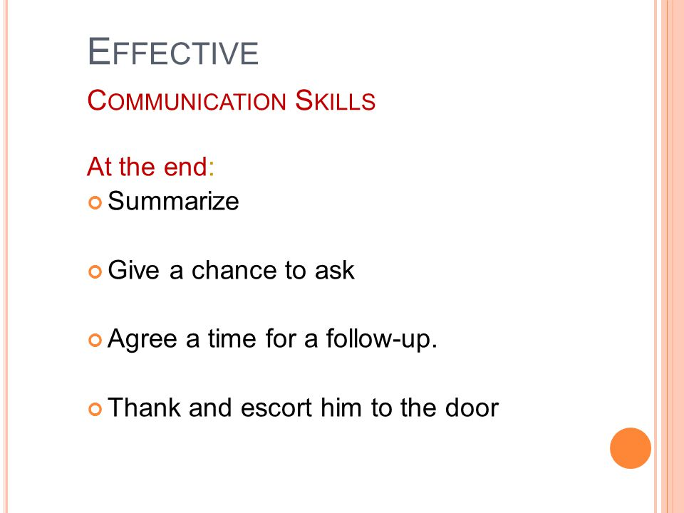 E FFECTIVE C OMMUNICATION S KILLS At the end: Summarize Give a chance to ask Agree a time for a follow-up.