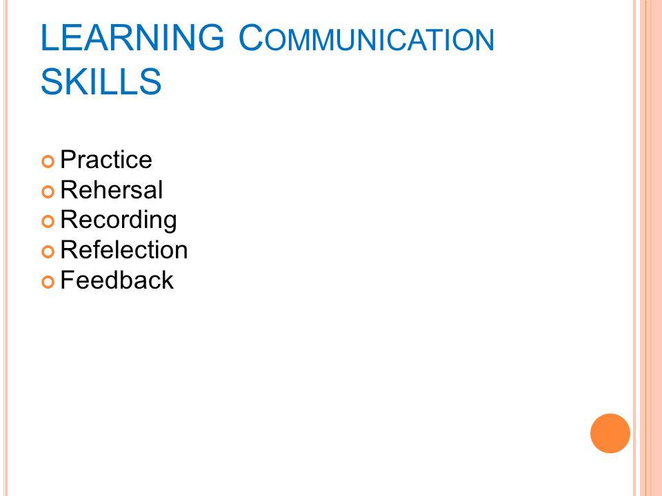 LEARNING C OMMUNICATION SKILLS Practice Rehersal Recording Refelection Feedback