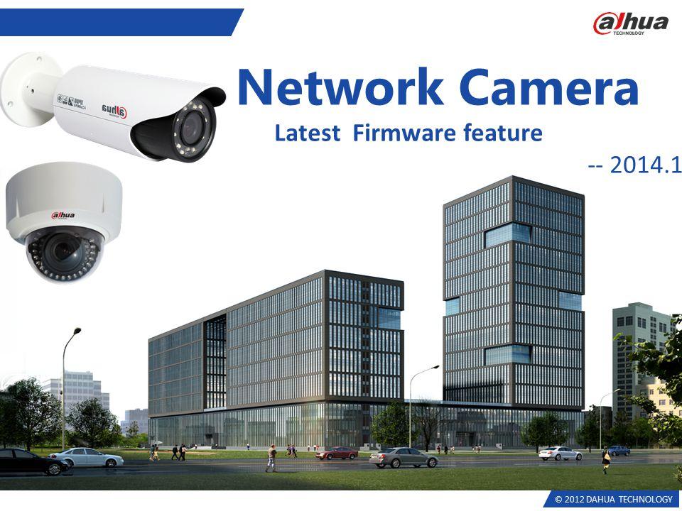 © 2012 DAHUA TECHNOLOGY Network Camera Latest Firmware feature -- 2014.1