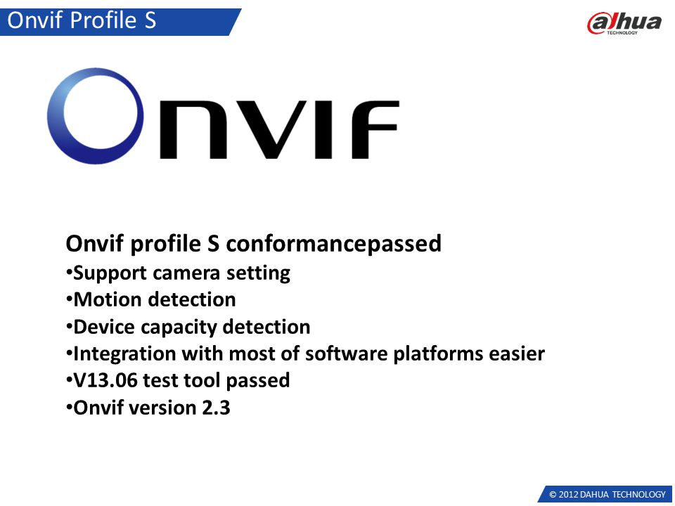© 2012 DAHUA TECHNOLOGY Onvif Profile S Onvif profile S conformancepassed Support camera setting Motion detection Device capacity detection Integration with most of software platforms easier V13.06 test tool passed Onvif version 2.3