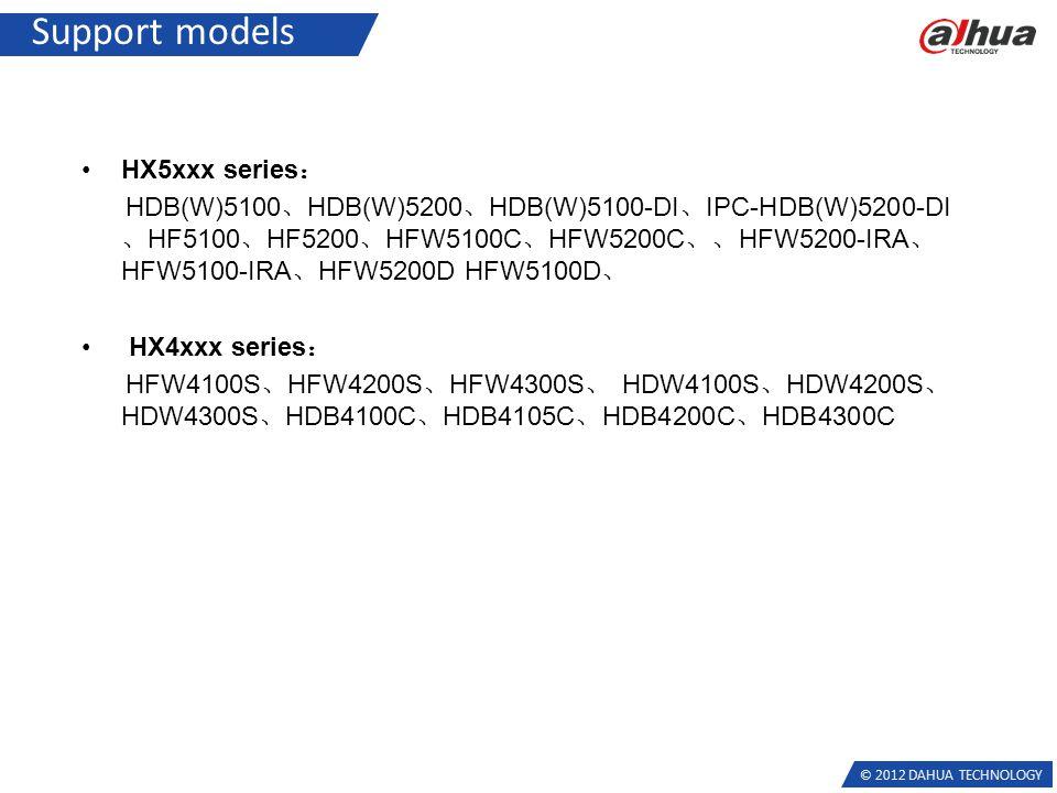 © 2012 DAHUA TECHNOLOGY Support models HX5xxx series : HDB(W)5100 、 HDB(W)5200 、 HDB(W)5100-DI 、 IPC-HDB(W)5200-DI 、 HF5100 、 HF5200 、 HFW5100C 、 HFW5200C 、、 HFW5200-IRA 、 HFW5100-IRA 、 HFW5200D HFW5100D 、 HX4xxx series : HFW4100S 、 HFW4200S 、 HFW4300S 、 HDW4100S 、 HDW4200S 、 HDW4300S 、 HDB4100C 、 HDB4105C 、 HDB4200C 、 HDB4300C