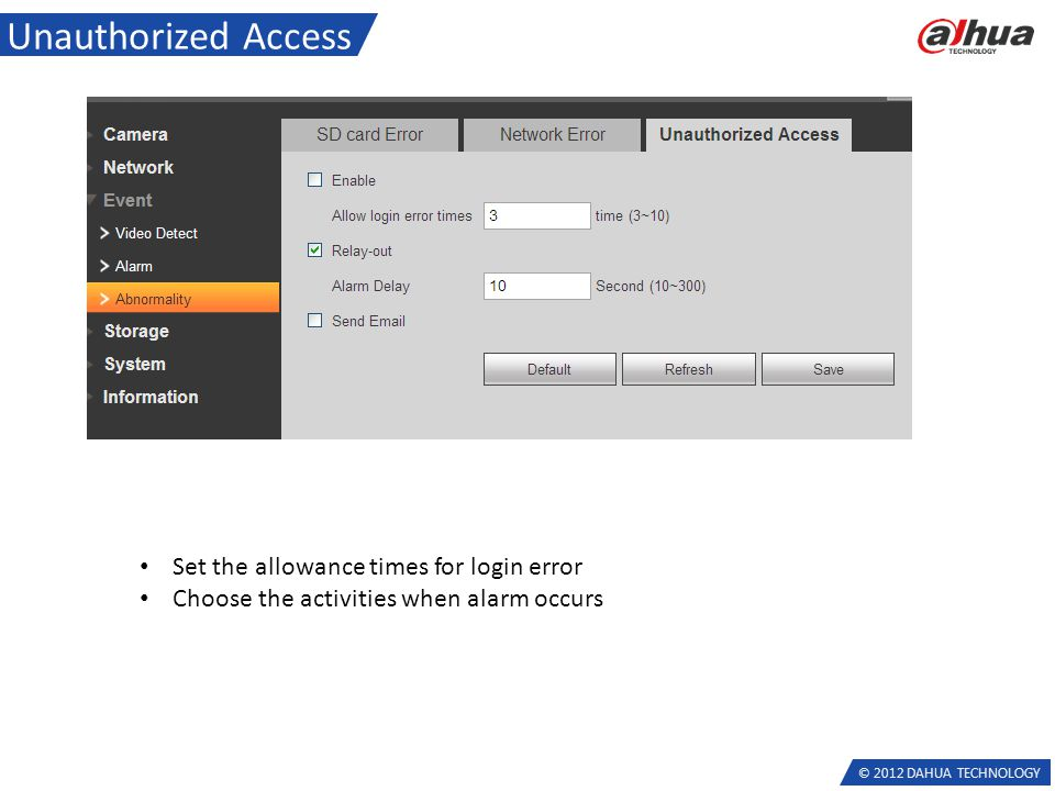© 2012 DAHUA TECHNOLOGY Unauthorized Access Set the allowance times for login error Choose the activities when alarm occurs