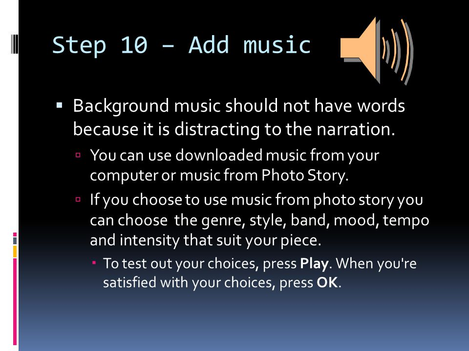 Step 10 – Add music  Background music should not have words because it is distracting to the narration.