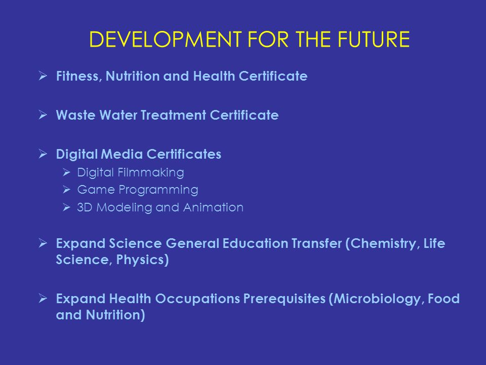 DEVELOPMENT FOR THE FUTURE  Fitness, Nutrition and Health Certificate  Waste Water Treatment Certificate  Digital Media Certificates  Digital Filmmaking  Game Programming  3D Modeling and Animation  Expand Science General Education Transfer (Chemistry, Life Science, Physics)  Expand Health Occupations Prerequisites (Microbiology, Food and Nutrition)