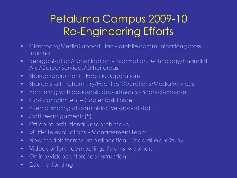 Petaluma Campus 2009-10 Re-Engineering Efforts Classroom/Media Support Plan – Mobile communications/cross training Reorganization/consolidation - Information Technology/Financial Aid/Career Services/Other areas Shared equipment – Facilities Operations Shared staff – Chemistry/Facilities Operations/Media Services Partnering with academic departments – Shared expense Cost containment – Copier Task Force Internal sharing of administrative support staff Staff re-assignments (5) Office of Institutional Research move Multi-site evaluations - Management Team New models for resource allocation – Federal Work Study Videoconference meetings, forums, webinars Online/videoconference instruction External funding