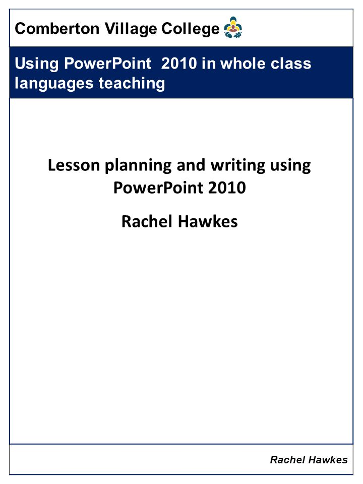 Comberton Village College Using PowerPoint 2010 in whole class languages teaching Rachel Hawkes Lesson planning and writing using PowerPoint 2010 Rachel Hawkes