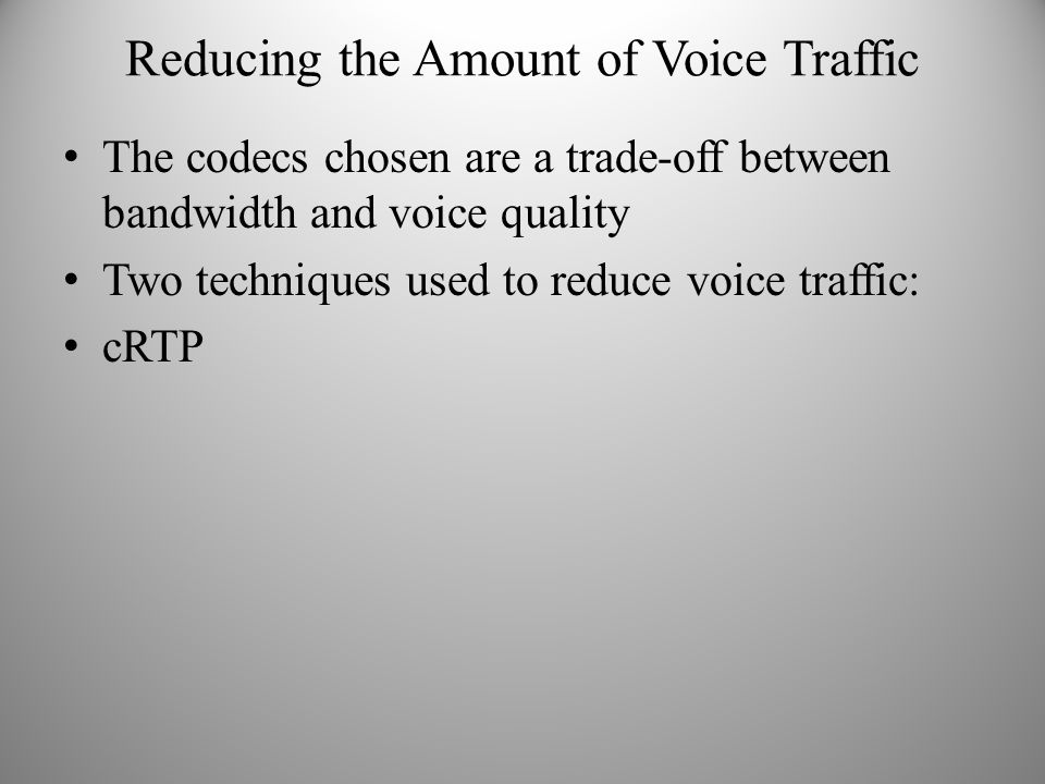 Reducing the Amount of Voice Traffic The codecs chosen are a trade-off between bandwidth and voice quality Two techniques used to reduce voice traffic