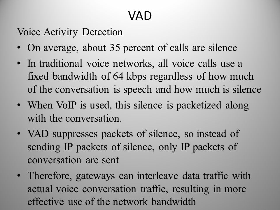 VAD Voice Activity Detection On average, about 35 percent of calls are silence In traditional voice networks, all voice calls use a fixed bandwidth of