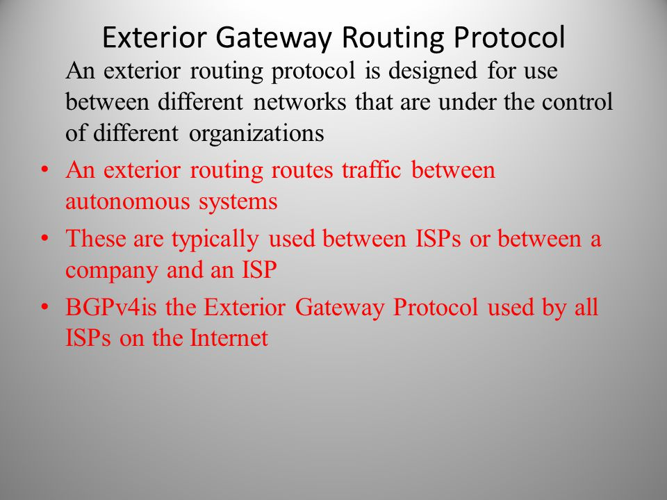Exterior Gateway Routing Protocol An exterior routing protocol is designed for use between different networks that are under the control of different