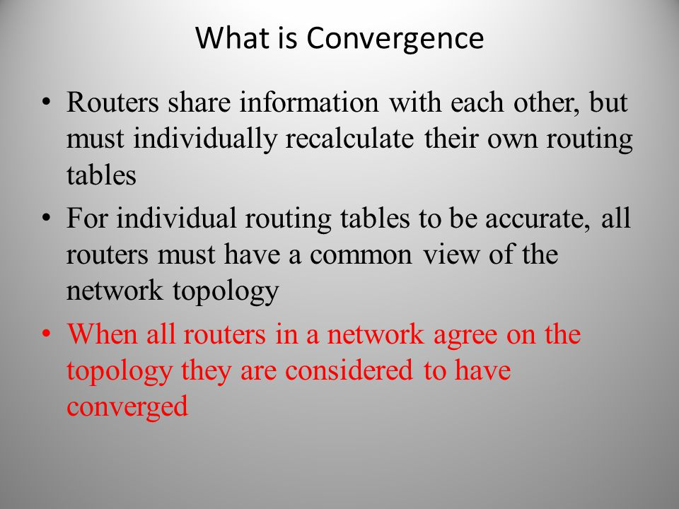 What is Convergence Routers share information with each other, but must individually recalculate their own routing tables For individual routing table