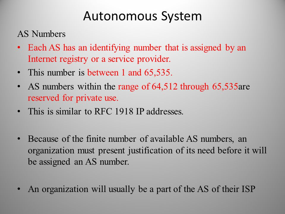 Autonomous System AS Numbers Each AS has an identifying number that is assigned by an Internet registry or a service provider. This number is between