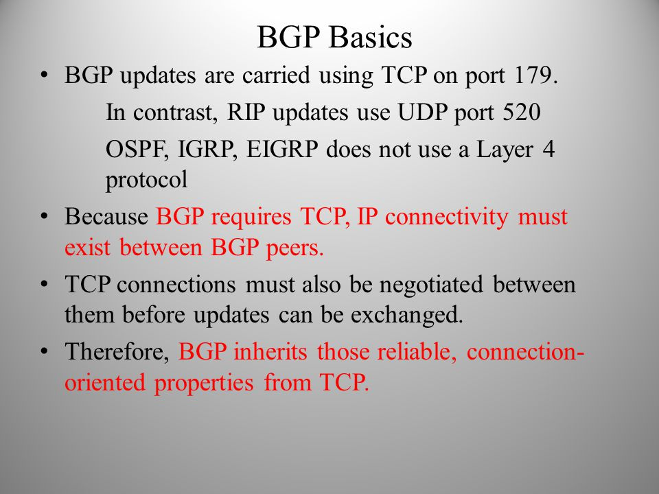 BGP Basics BGP updates are carried using TCP on port 179. In contrast, RIP updates use UDP port 520 OSPF, IGRP, EIGRP does not use a Layer 4 protocol