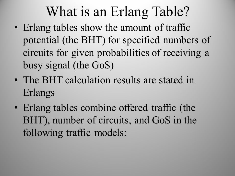 What is an Erlang Table? Erlang tables show the amount of traffic potential (the BHT) for specified numbers of circuits for given probabilities of rec