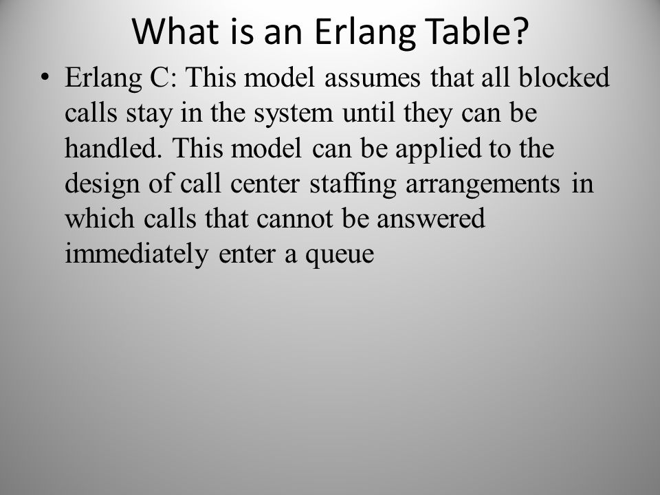 What is an Erlang Table? Erlang C: This model assumes that all blocked calls stay in the system until they can be handled. This model can be applied t