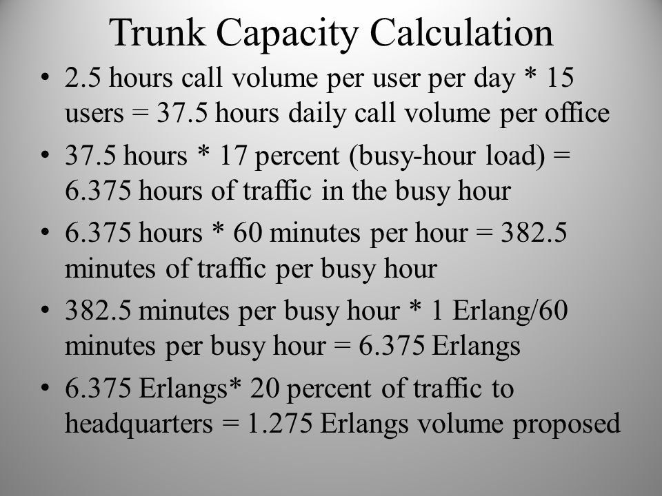 Trunk Capacity Calculation 2.5 hours call volume per user per day * 15 users = 37.5 hours daily call volume per office 37.5 hours * 17 percent (busy-h