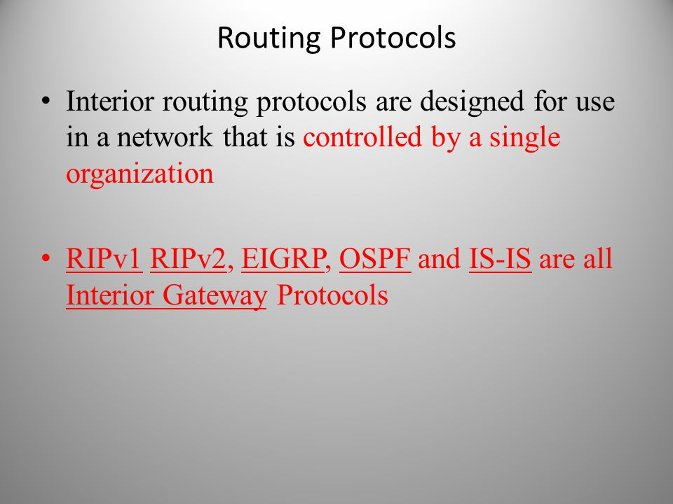 Routing Protocols Interior routing protocols are designed for use in a network that is controlled by a single organization RIPv1 RIPv2, EIGRP, OSPF an