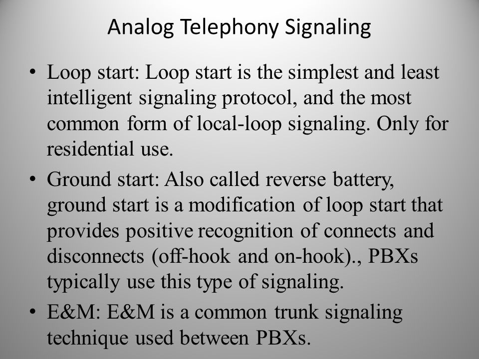 Analog Telephony Signaling Loop start: Loop start is the simplest and least intelligent signaling protocol, and the most common form of local-loop sig