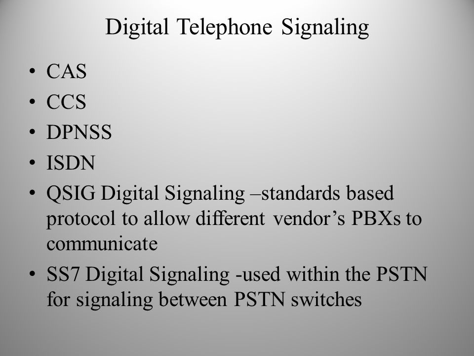 Digital Telephone Signaling CAS CCS DPNSS ISDN QSIG Digital Signaling –standards based protocol to allow different vendor's PBXs to communicate SS7 Di