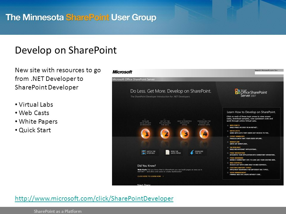 Develop on SharePoint New site with resources to go from.NET Developer to SharePoint Developer Virtual Labs Web Casts White Papers Quick Start SharePoint as a Platform http://www.microsoft.com/click/SharePointDeveloper