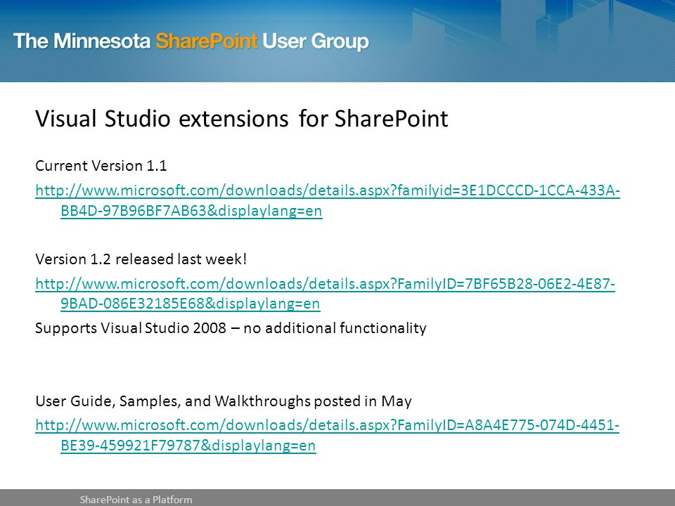 Visual Studio extensions for SharePoint Current Version 1.1 http://www.microsoft.com/downloads/details.aspx familyid=3E1DCCCD-1CCA-433A- BB4D-97B96BF7AB63&displaylang=en Version 1.2 released last week.