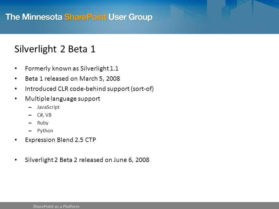 Silverlight 2 Beta 1 Formerly known as Silverlight 1.1 Beta 1 released on March 5, 2008 Introduced CLR code-behind support (sort-of) Multiple language support – JavaScript – C#, VB – Ruby – Python Expression Blend 2.5 CTP Silverlight 2 Beta 2 released on June 6, 2008 SharePoint as a Platform