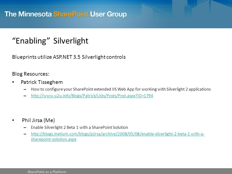 Enabling Silverlight Blueprints utilize ASP.NET 3.5 Silverlight controls Blog Resources: Patrick Tisseghem – How to configure your SharePoint extended IIS Web App for working with Silverlight 2 applications – http://www.u2u.info/Blogs/Patrick/Lists/Posts/Post.aspx ID=1794 http://www.u2u.info/Blogs/Patrick/Lists/Posts/Post.aspx ID=1794 Phil Jirsa (Me) – Enable Silverlight 2 Beta 1 with a SharePoint Solution – http://blogs.inetium.com/blogs/pjirsa/archive/2008/05/08/enable-silverlight-2-beta-1-with-a- sharepoint-solution.aspx http://blogs.inetium.com/blogs/pjirsa/archive/2008/05/08/enable-silverlight-2-beta-1-with-a- sharepoint-solution.aspx SharePoint as a Platform