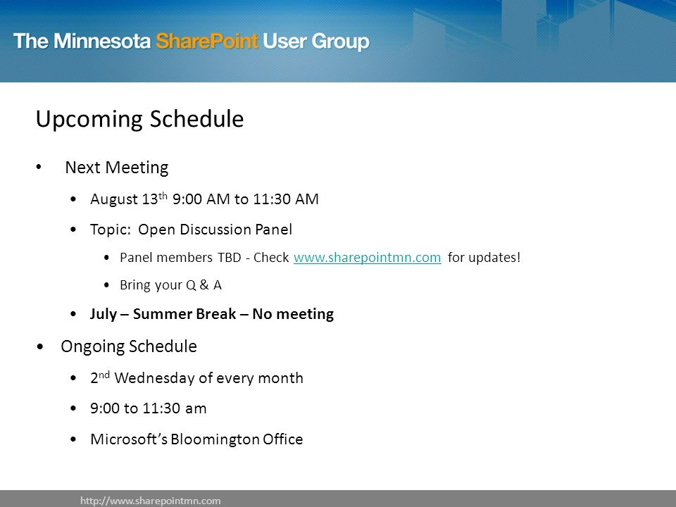 Upcoming Schedule Next Meeting August 13 th 9:00 AM to 11:30 AM Topic: Open Discussion Panel Panel members TBD - Check www.sharepointmn.com for updates!www.sharepointmn.com Bring your Q & A July – Summer Break – No meeting Ongoing Schedule 2 nd Wednesday of every month 9:00 to 11:30 am Microsoft's Bloomington Office http://www.sharepointmn.com