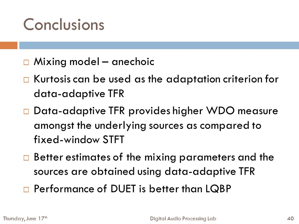 40Digital Audio Processing LabThursday, June 17 th 40Digital Audio Processing LabThursday, June 17 th Conclusions  Mixing model – anechoic  Kurtosis can be used as the adaptation criterion for data-adaptive TFR  Data-adaptive TFR provides higher WDO measure amongst the underlying sources as compared to fixed-window STFT  Better estimates of the mixing parameters and the sources are obtained using data-adaptive TFR  Performance of DUET is better than LQBP