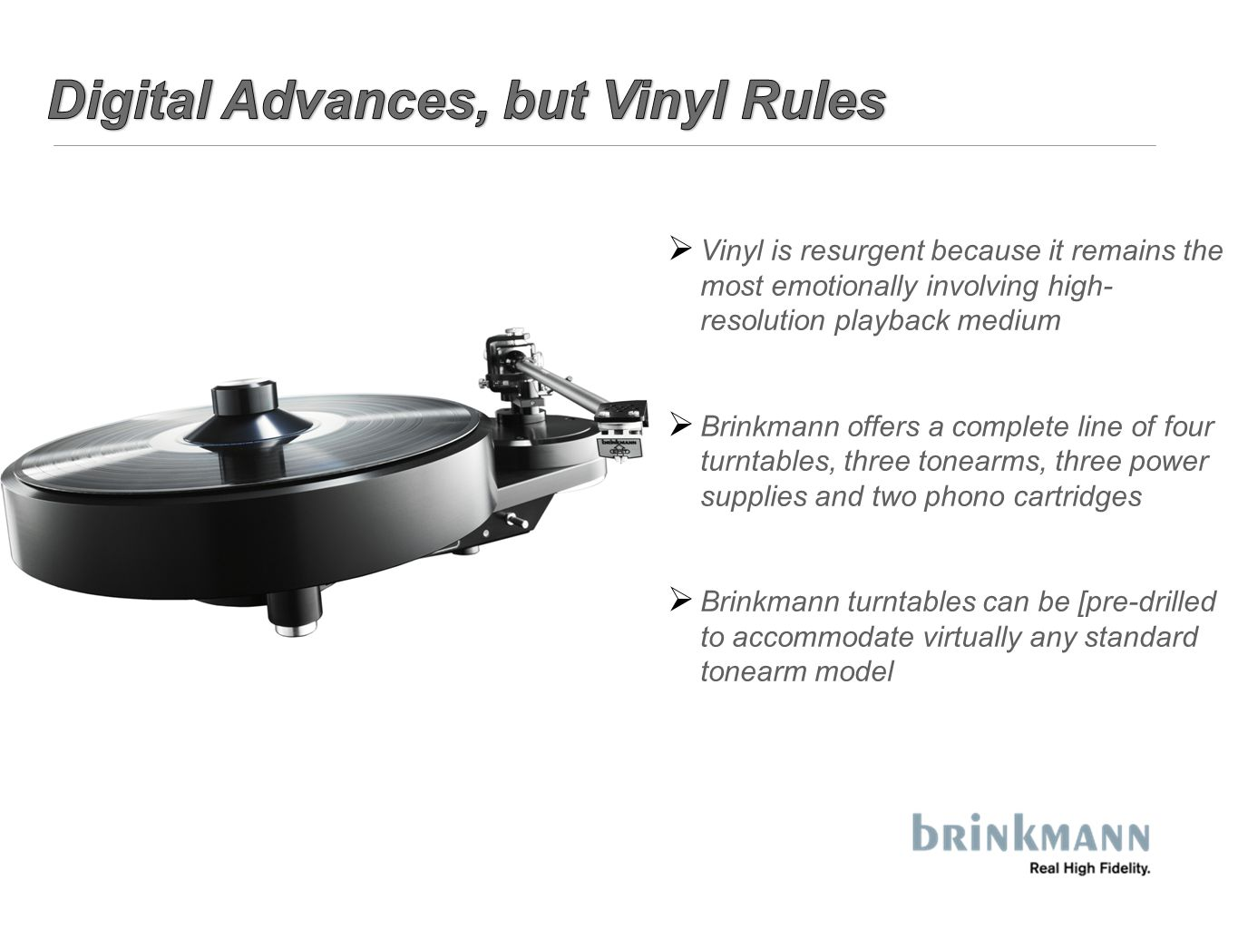  Vinyl is resurgent because it remains the most emotionally involving high- resolution playback medium  Brinkmann offers a complete line of four turntables, three tonearms, three power supplies and two phono cartridges  Brinkmann turntables can be [pre-drilled to accommodate virtually any standard tonearm model