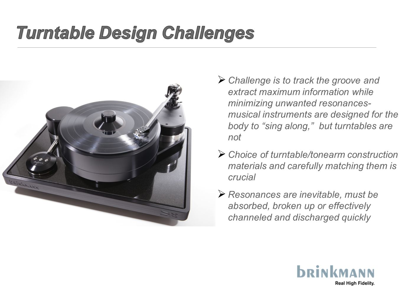 Challenge is to track the groove and extract maximum information while minimizing unwanted resonances- musical instruments are designed for the body to sing along, but turntables are not  Choice of turntable/tonearm construction materials and carefully matching them is crucial  Resonances are inevitable, must be absorbed, broken up or effectively channeled and discharged quickly