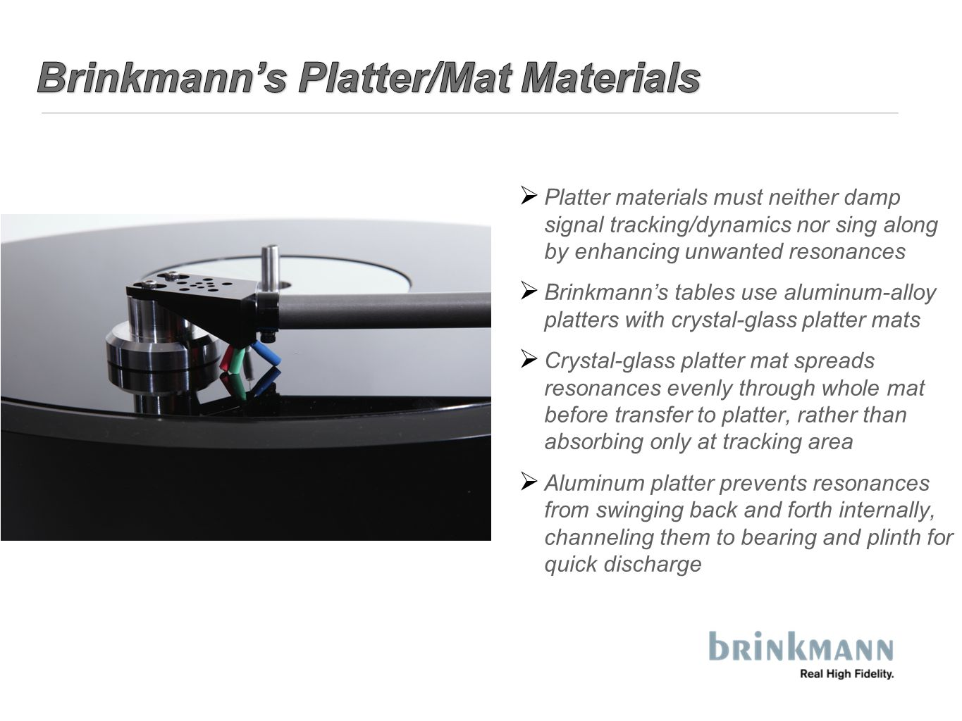  Platter materials must neither damp signal tracking/dynamics nor sing along by enhancing unwanted resonances  Brinkmann's tables use aluminum-alloy platters with crystal-glass platter mats  Crystal-glass platter mat spreads resonances evenly through whole mat before transfer to platter, rather than absorbing only at tracking area  Aluminum platter prevents resonances from swinging back and forth internally, channeling them to bearing and plinth for quick discharge